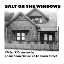 Salt on the Windows - 1940s/50s memories of our house 'Irvine' at 42 Beach Street by Janice C MacDonald